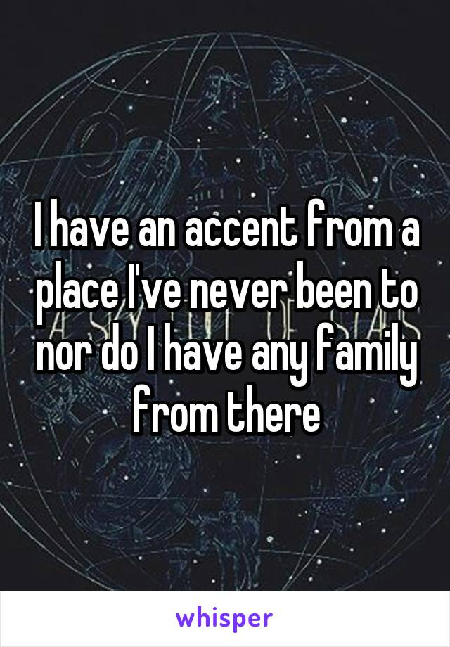 I have an accent from a place I've never been to nor do I have any family from there