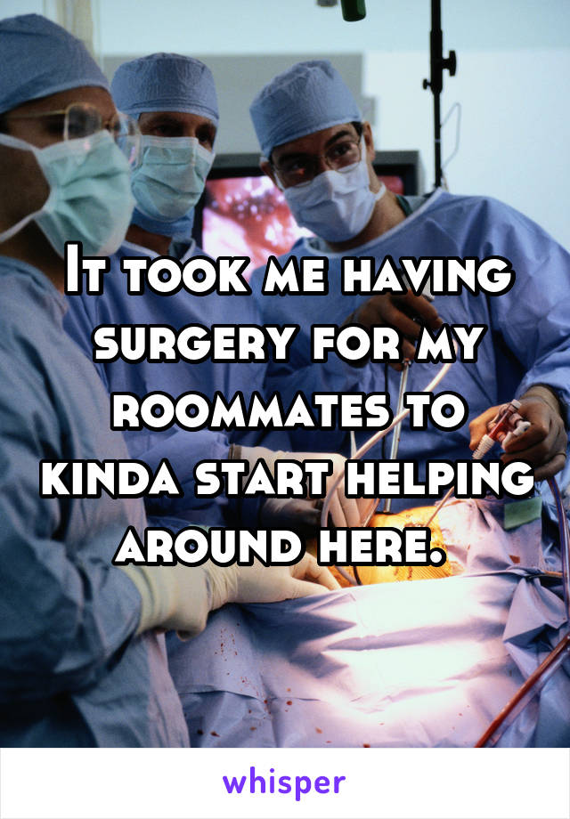 It took me having surgery for my roommates to kinda start helping around here.
