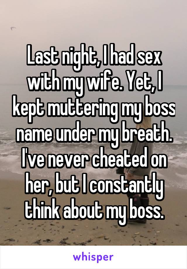 Last night, I had sex with my wife. Yet, I kept muttering my boss name under my breath. I've never cheated on her, but I constantly think about my boss.