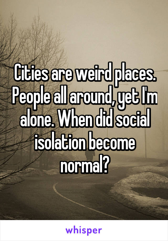Cities are weird places. People all around, yet I'm alone. When did social isolation become normal?