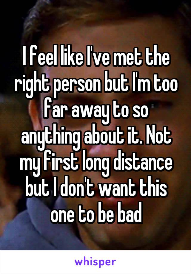I feel like I've met the right person but I'm too far away to so anything about it. Not my first long distance but I don't want this one to be bad