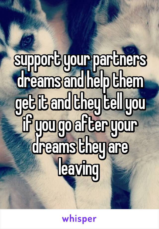 support your partners dreams and help them get it and they tell you if you go after your dreams they are leaving