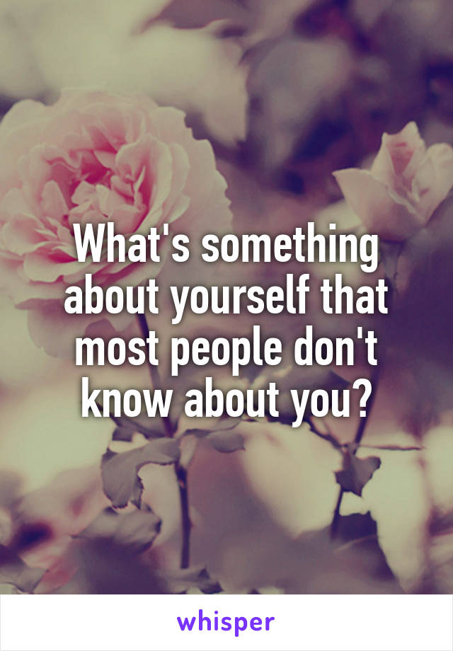 What's something about yourself that most people don't know about you?