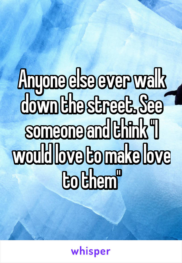 """Anyone else ever walk down the street. See someone and think """"I would love to make love to them"""""""