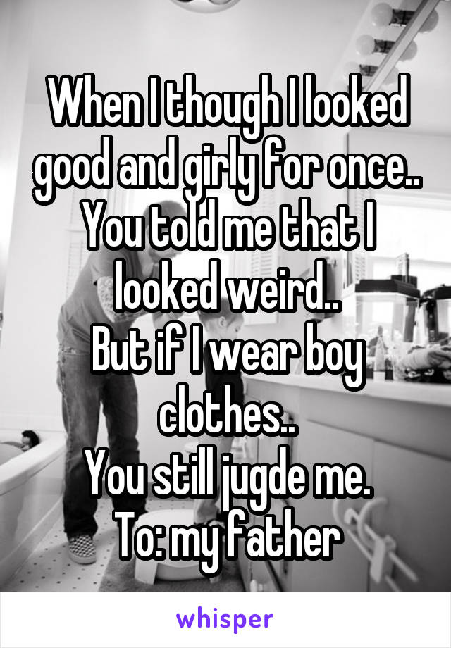When I though I looked good and girly for once.. You told me that I looked weird.. But if I wear boy clothes.. You still jugde me. To: my father