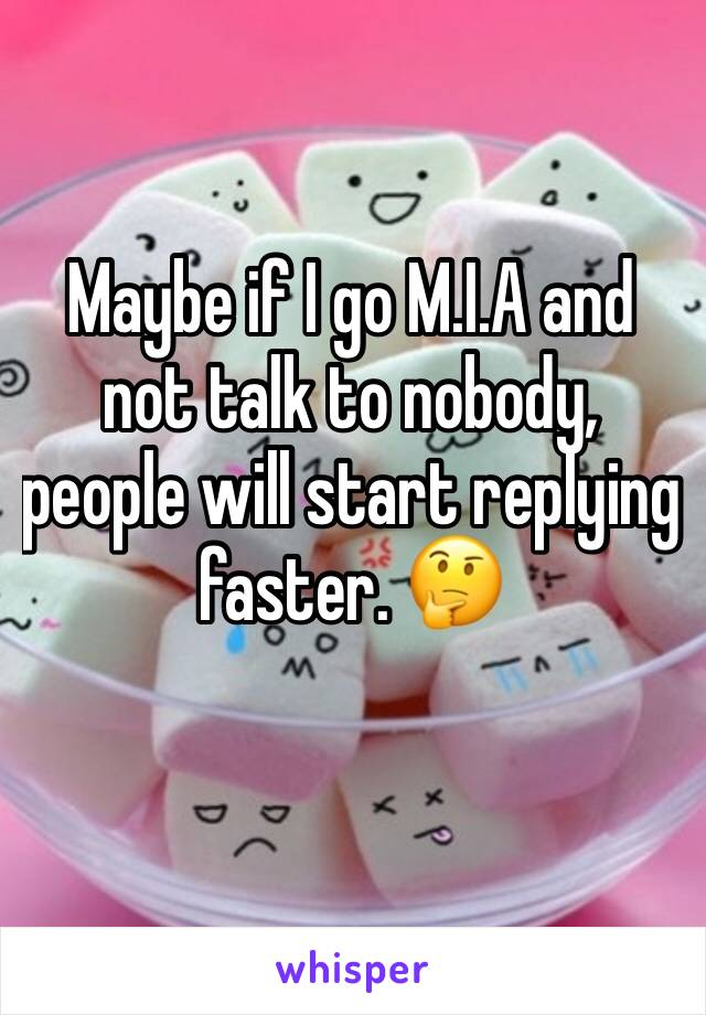 Maybe if I go M.I.A and not talk to nobody, people will start replying faster. 🤔