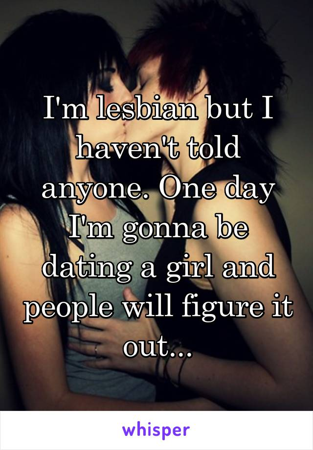 I'm lesbian but I haven't told anyone. One day I'm gonna be dating a girl and people will figure it out...