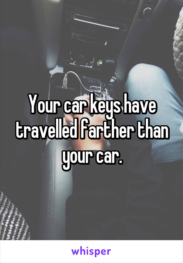 Your car keys have travelled farther than your car.