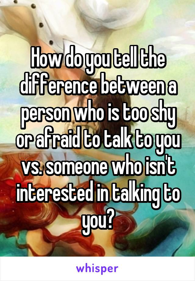 How do you tell the difference between a person who is too shy or afraid to talk to you vs. someone who isn't interested in talking to you?