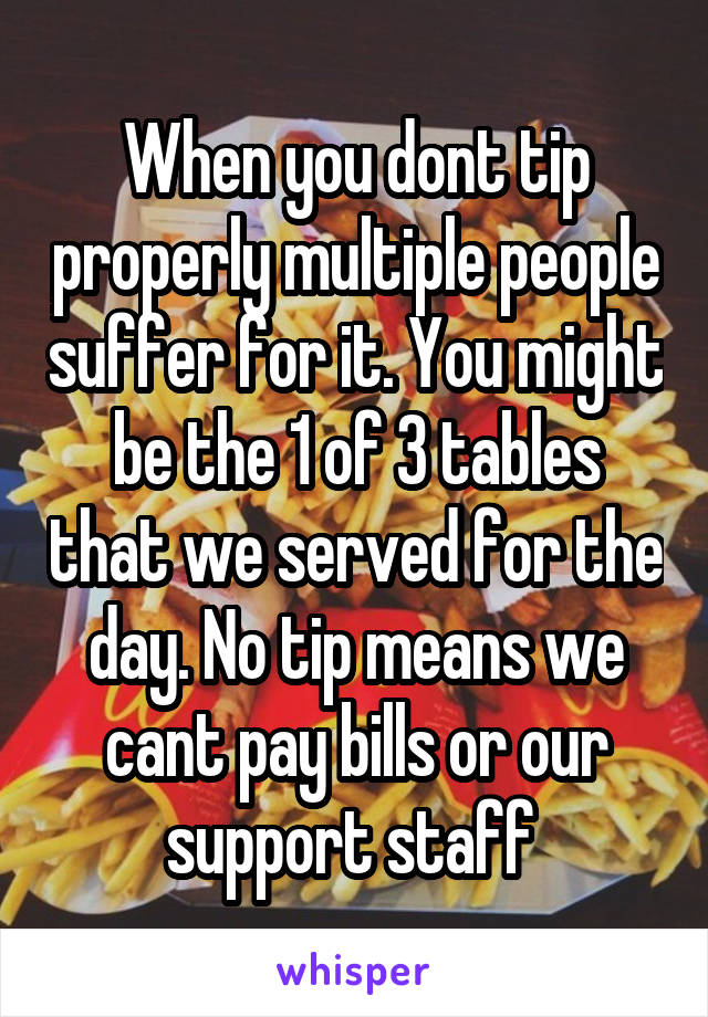 When you dont tip properly multiple people suffer for it. You might be the 1 of 3 tables that we served for the day. No tip means we cant pay bills or our support staff