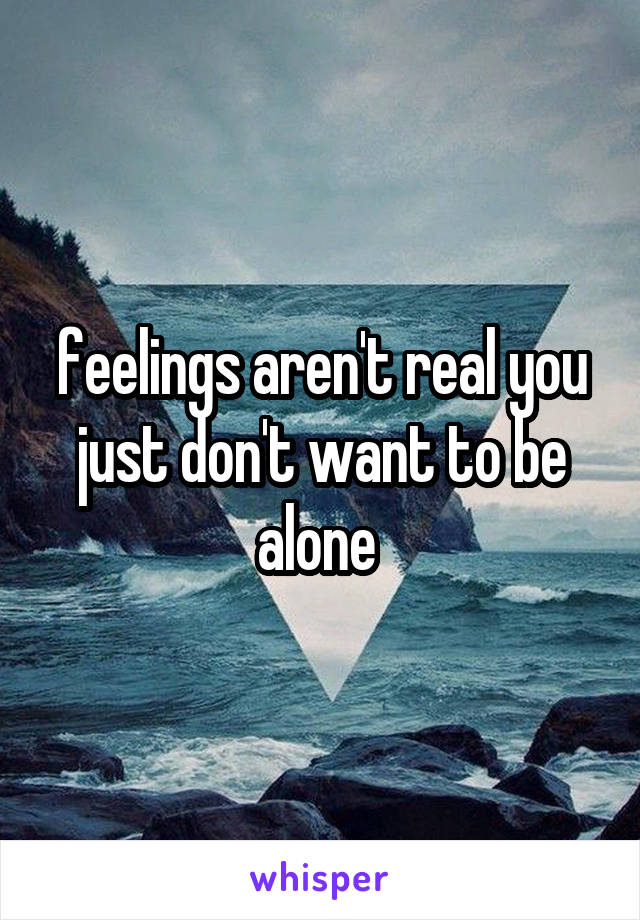 feelings aren't real you just don't want to be alone