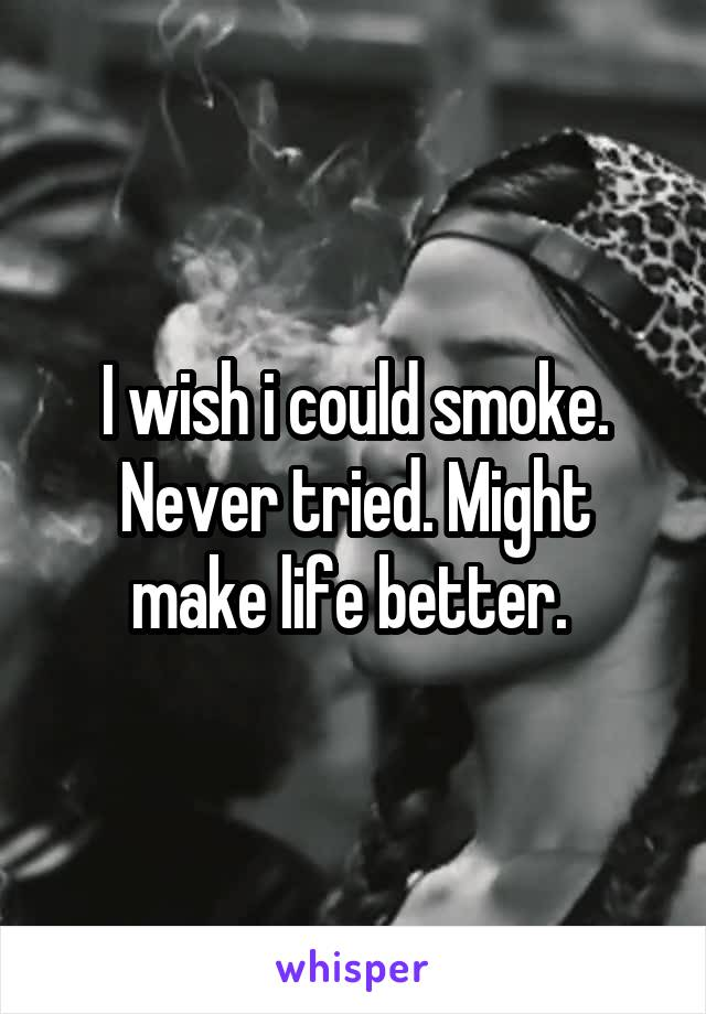 I wish i could smoke. Never tried. Might make life better.