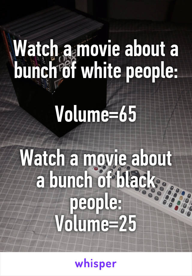 Watch a movie about a bunch of white people:  Volume=65  Watch a movie about a bunch of black people: Volume=25