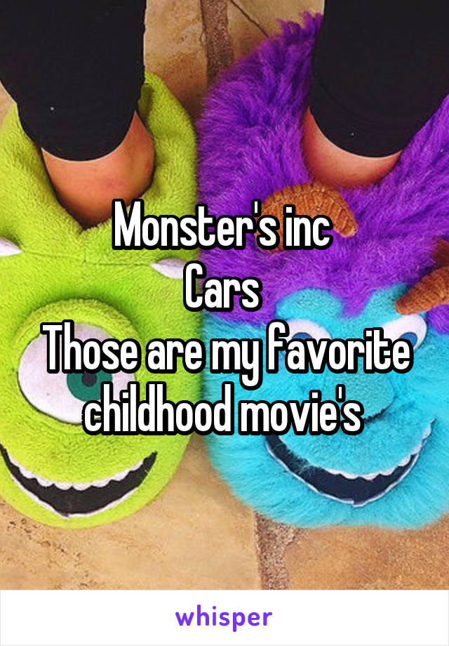 Monster's inc  Cars  Those are my favorite childhood movie's