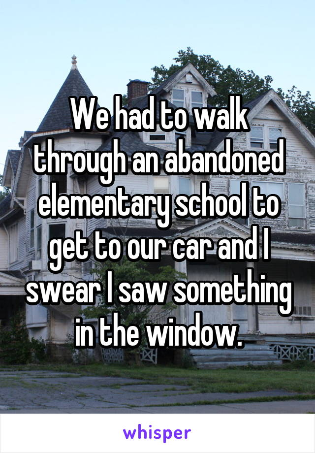 We had to walk through an abandoned elementary school to get to our car and I swear I saw something in the window.