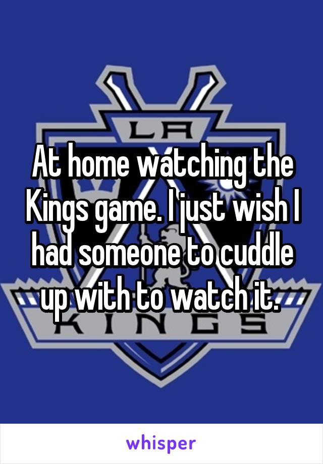 At home watching the Kings game. I just wish I had someone to cuddle up with to watch it.