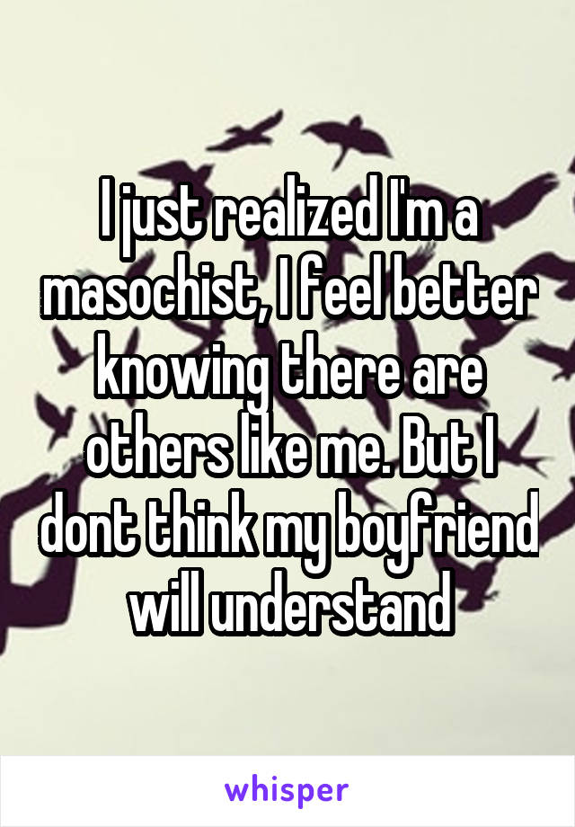 I just realized I'm a masochist, I feel better knowing there are others like me. But I dont think my boyfriend will understand