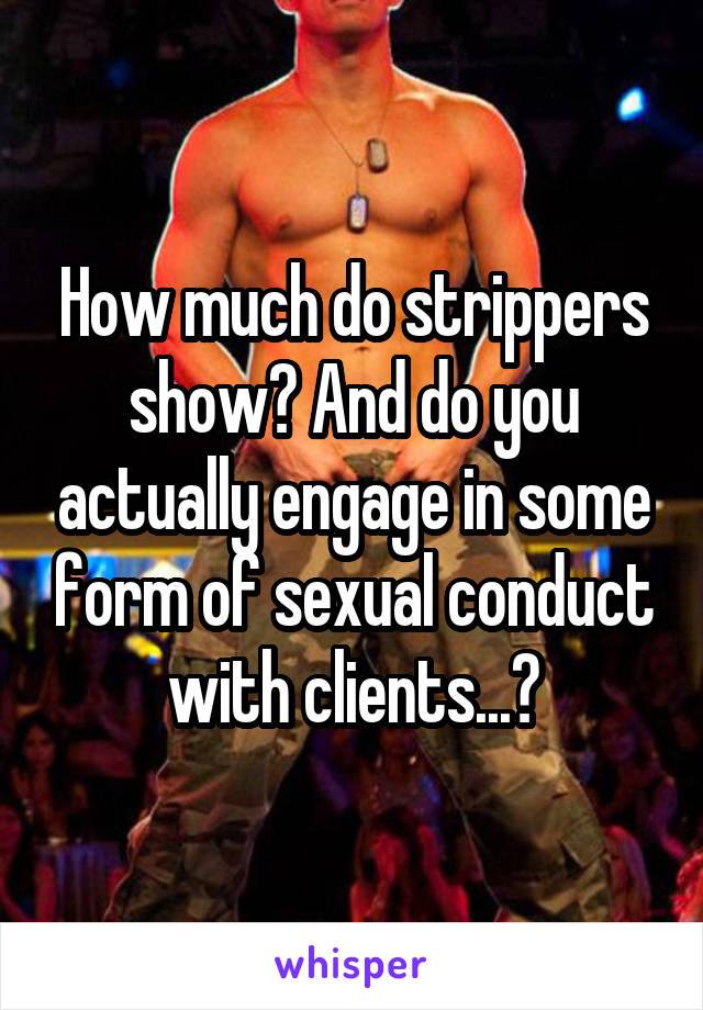 How much do strippers show? And do you actually engage in some form of sexual conduct with clients...?