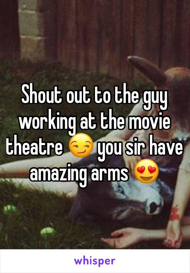 Shout out to the guy working at the movie theatre 😏 you sir have amazing arms 😍