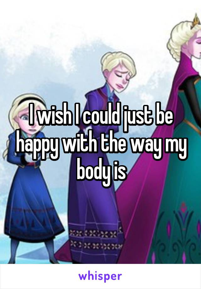 I wish I could just be happy with the way my body is