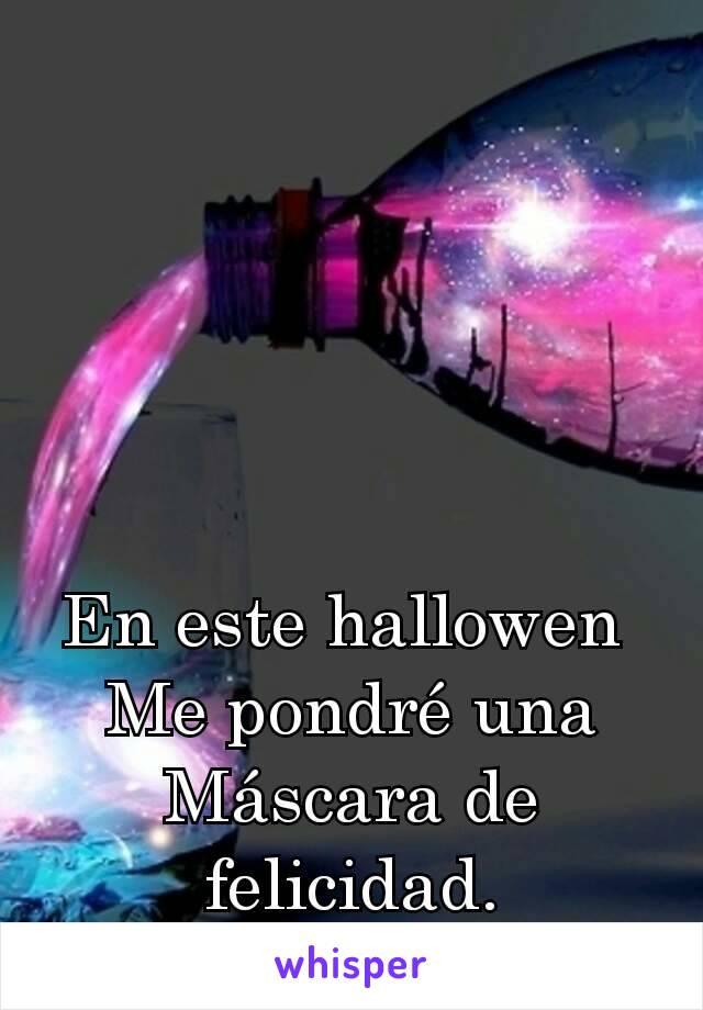En este hallowen  Me pondré una Máscara de felicidad.