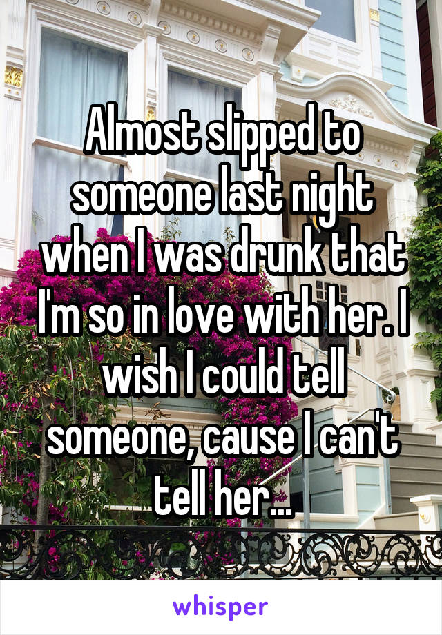 Almost slipped to someone last night when I was drunk that I'm so in love with her. I wish I could tell someone, cause I can't tell her...