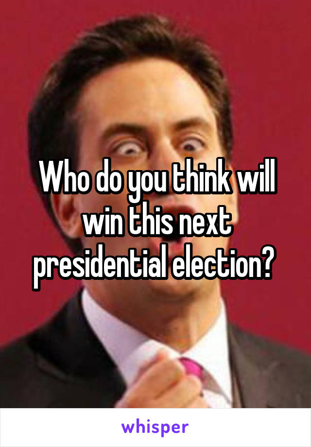 Who do you think will win this next presidential election?