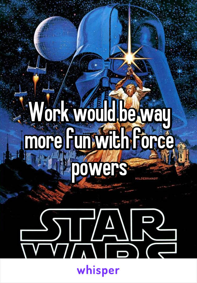 Work would be way more fun with force powers
