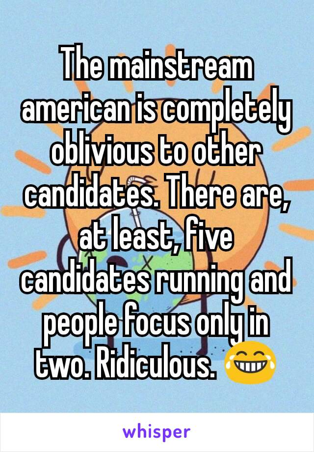 The mainstream american is completely oblivious to other candidates. There are, at least, five candidates running and people focus only in two. Ridiculous. 😂
