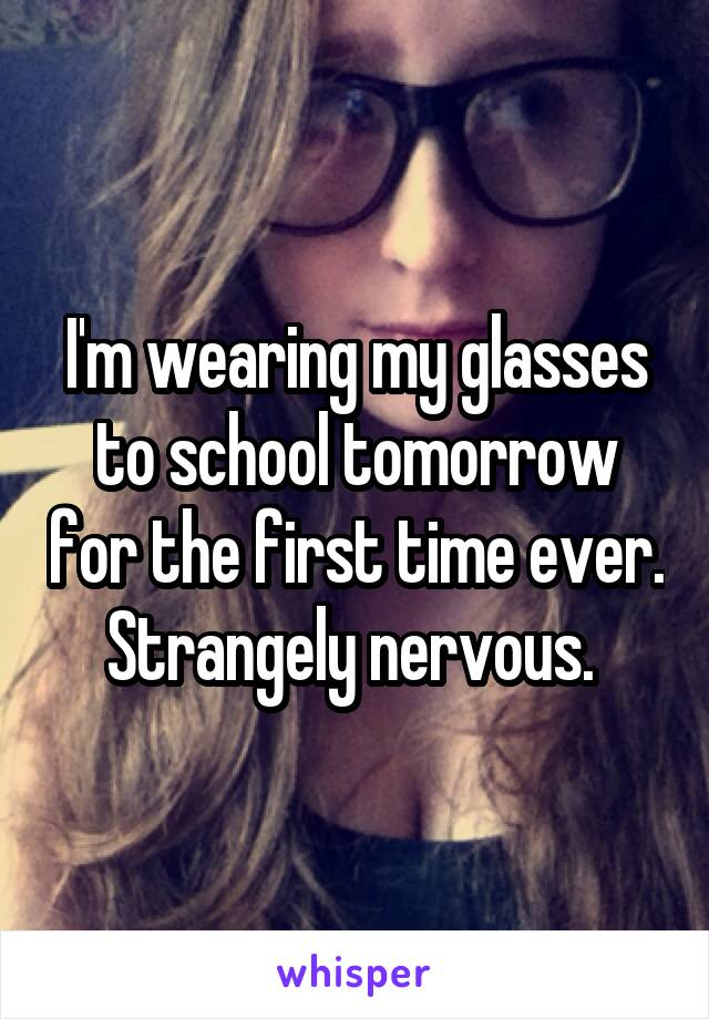 I'm wearing my glasses to school tomorrow for the first time ever. Strangely nervous.