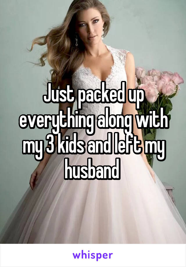 Just packed up everything along with my 3 kids and left my husband