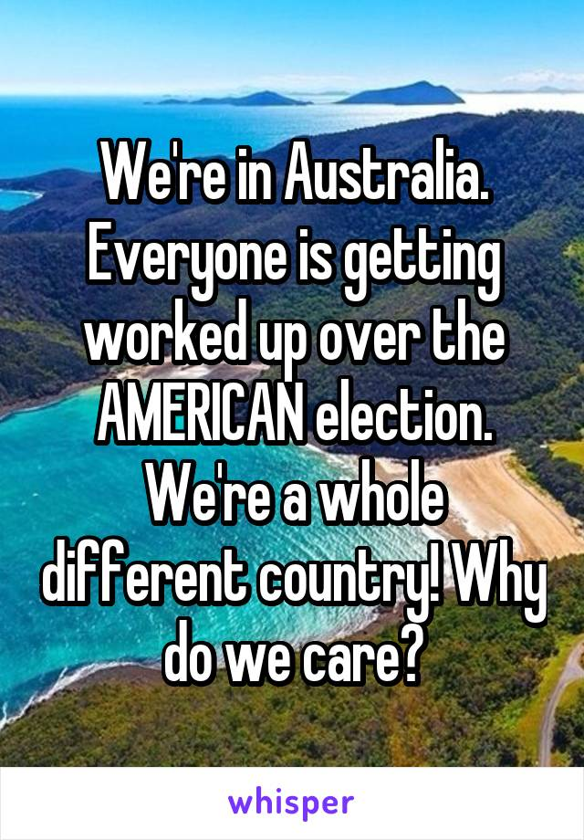 We're in Australia. Everyone is getting worked up over the AMERICAN election. We're a whole different country! Why do we care?