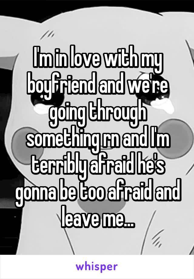 I'm in love with my boyfriend and we're going through something rn and I'm terribly afraid he's gonna be too afraid and leave me...