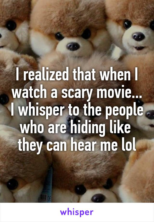I realized that when I watch a scary movie... I whisper to the people who are hiding like  they can hear me lol