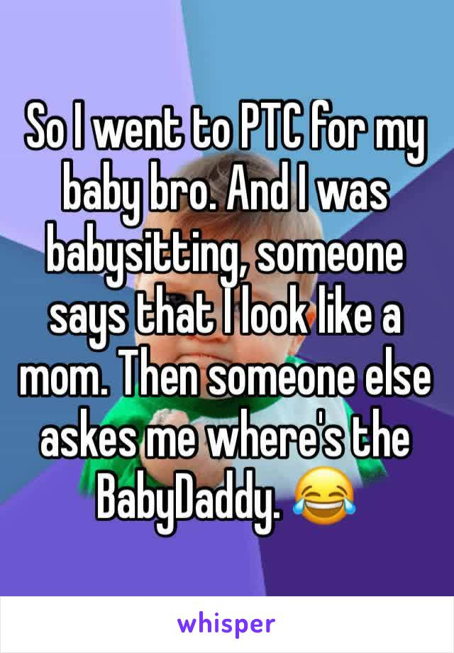 So I went to PTC for my baby bro. And I was babysitting, someone says that I look like a mom. Then someone else askes me where's the BabyDaddy. 😂