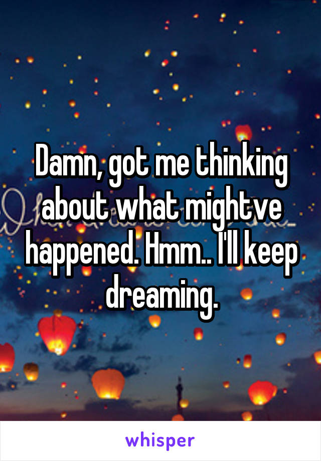 Damn, got me thinking about what mightve happened. Hmm.. I'll keep dreaming.