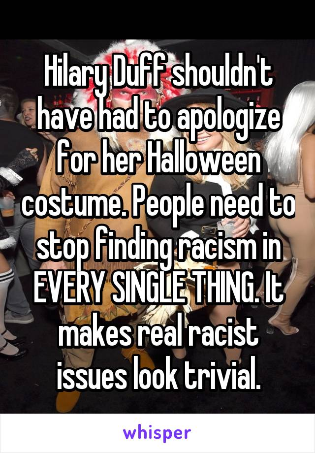Hilary Duff shouldn't have had to apologize for her Halloween costume. People need to stop finding racism in EVERY SINGLE THING. It makes real racist issues look trivial.