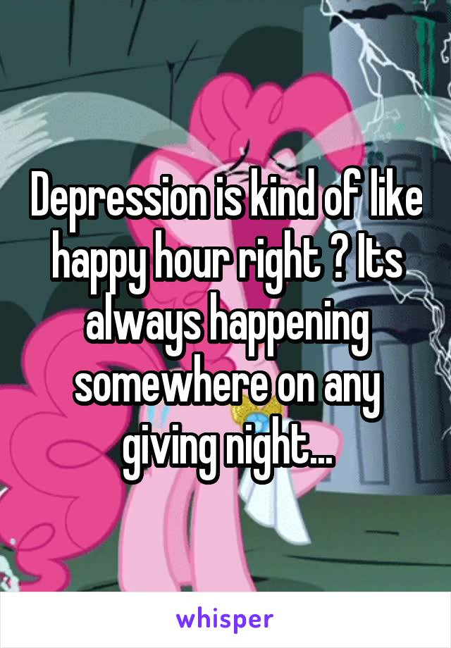 Depression is kind of like happy hour right ? Its always happening somewhere on any giving night...