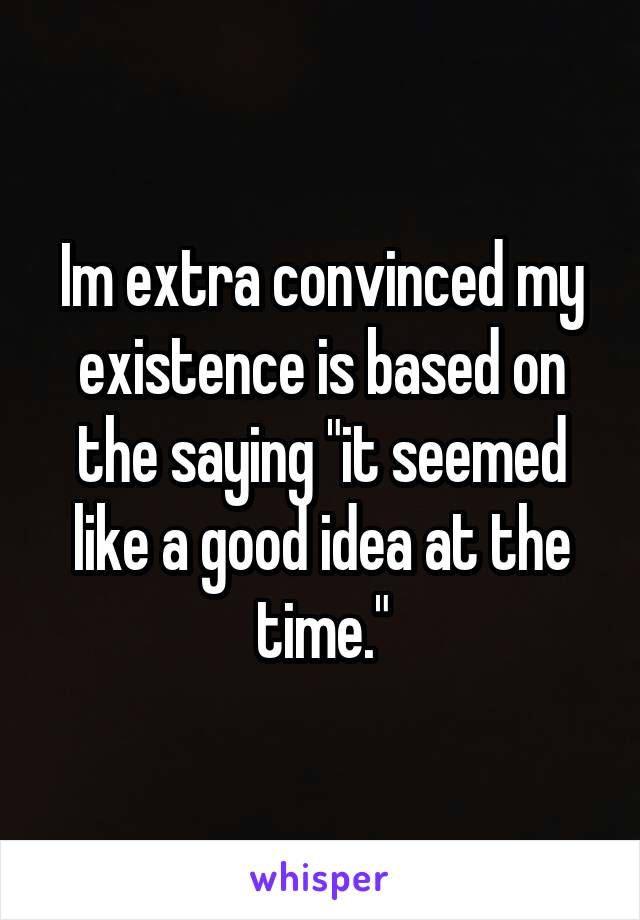 """Im extra convinced my existence is based on the saying """"it seemed like a good idea at the time."""""""