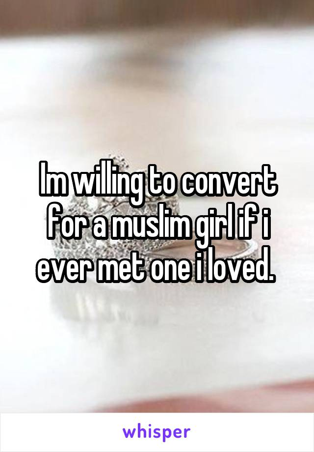 Im willing to convert for a muslim girl if i ever met one i loved.