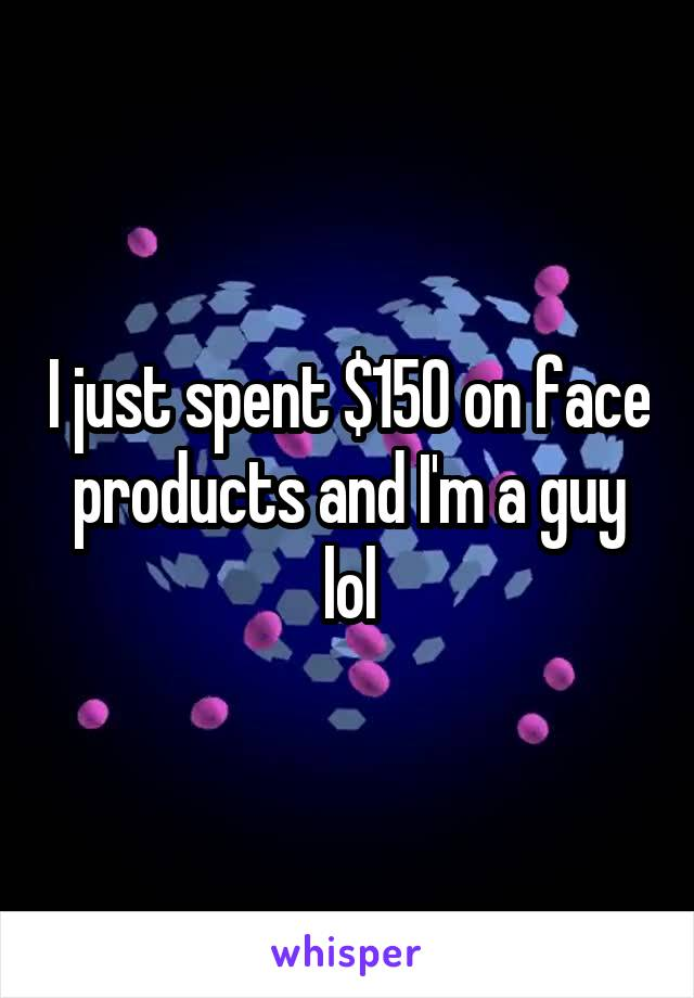 I just spent $150 on face products and I'm a guy lol