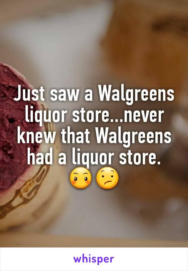 Just saw a Walgreens liquor store...never knew that Walgreens had a liquor store. 😶😕