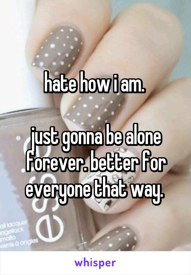 hate how i am.   just gonna be alone forever. better for everyone that way.
