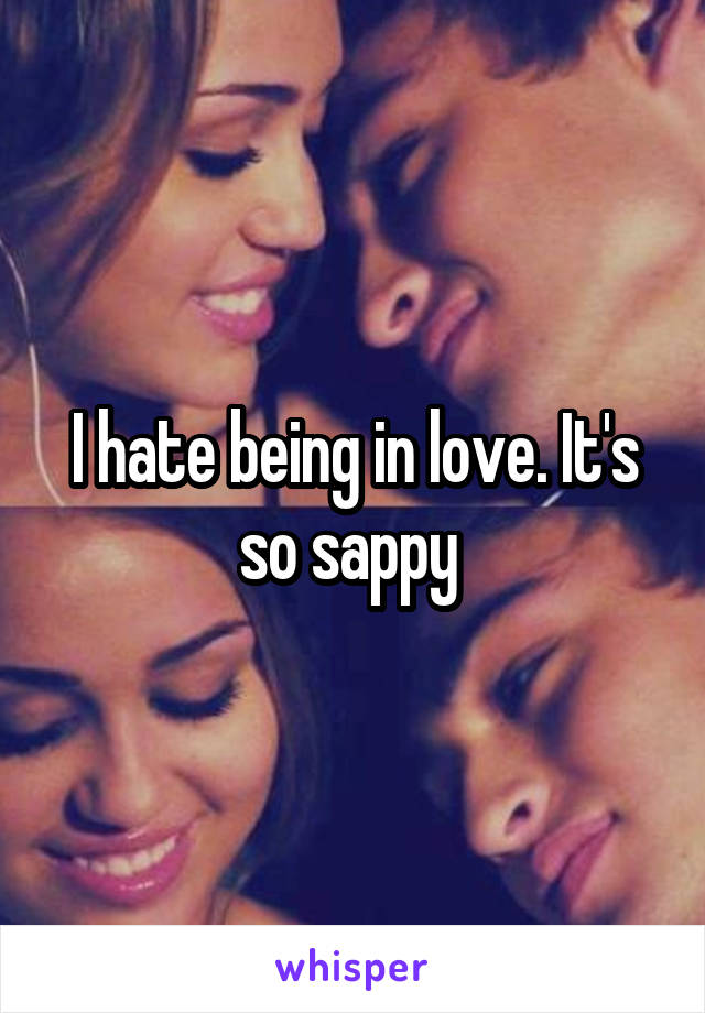 I hate being in love. It's so sappy