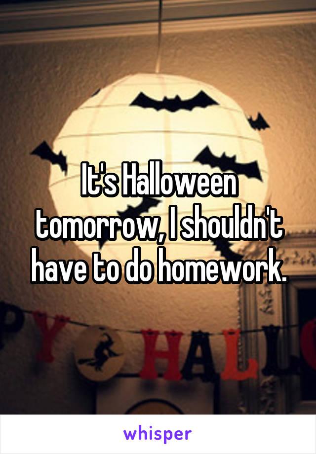 It's Halloween tomorrow, I shouldn't have to do homework.
