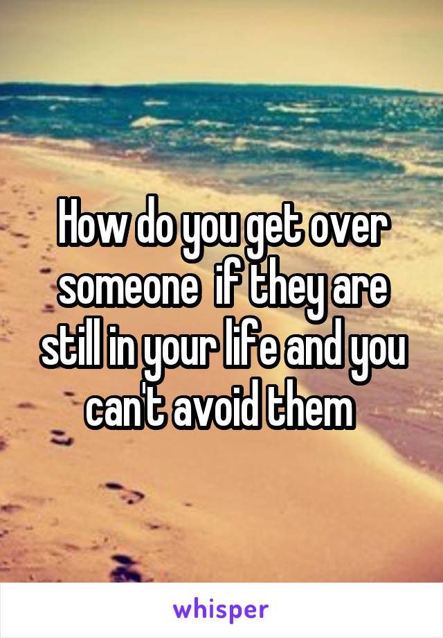 How do you get over someone  if they are still in your life and you can't avoid them