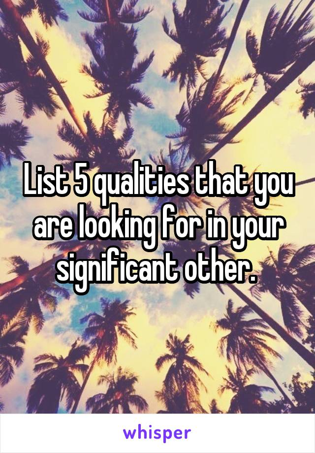 List 5 qualities that you are looking for in your significant other.