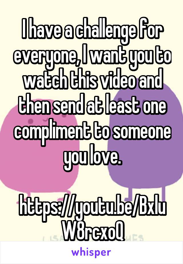 I have a challenge for everyone, I want you to watch this video and then send at least one compliment to someone you love.  https://youtu.be/BxluW8rcxoQ