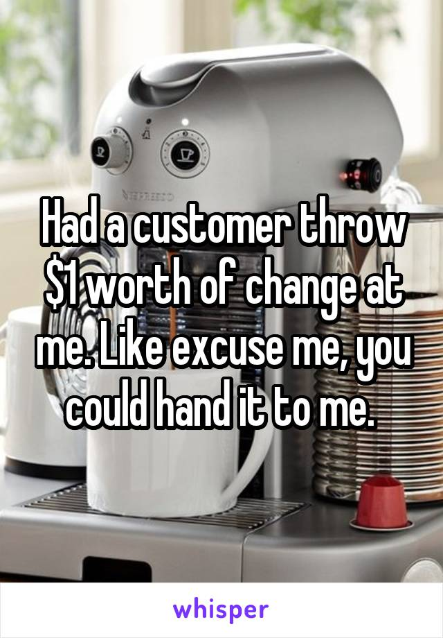 Had a customer throw $1 worth of change at me. Like excuse me, you could hand it to me.