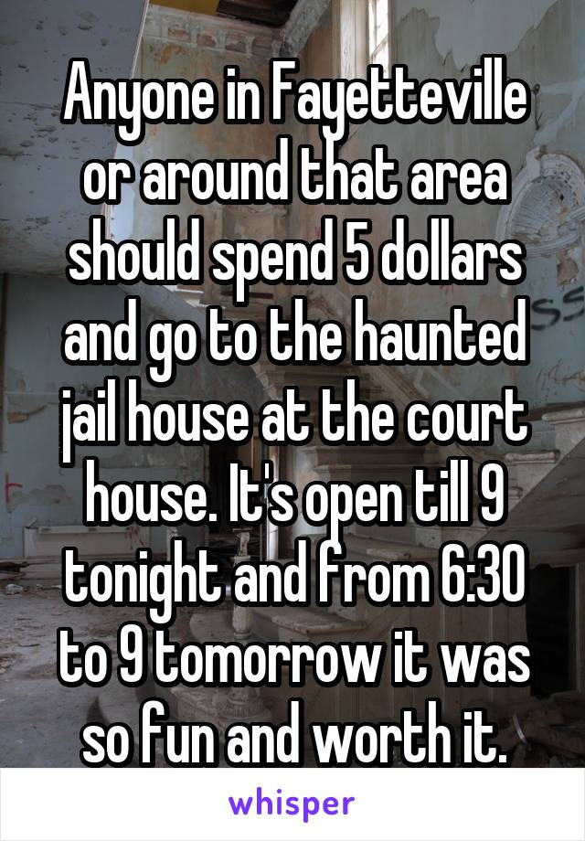 Anyone in Fayetteville or around that area should spend 5 dollars and go to the haunted jail house at the court house. It's open till 9 tonight and from 6:30 to 9 tomorrow it was so fun and worth it.